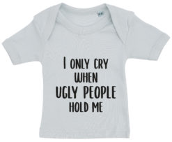 baby t-shirt i only cry when ugly people hold me blaa