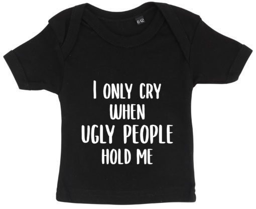 baby t-shirt i only cry when ugly people hold me sort
